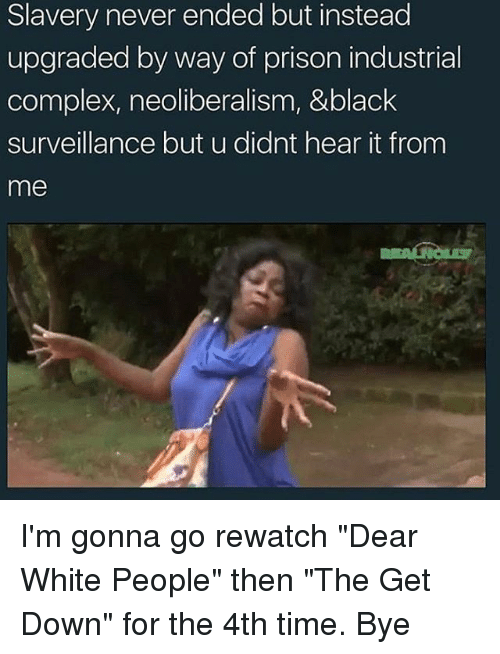 """Getting Down: Slavery never ended but instead  upgraded by way of prison industrial  complex, neoliberalism, &black  surveillance but u didnt hear it fronm  me I'm gonna go rewatch """"Dear White People"""" then """"The Get Down"""" for the 4th time. Bye"""