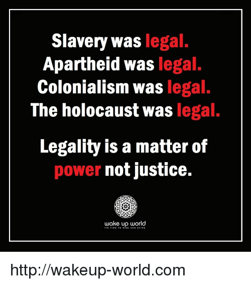 Apartheid: Slavery was legal  Apartheid was legal.  Colonialism was legal.  The holocaust was legal.  Legality is a matter of  power not justice.  wake up world http://wakeup-world.com