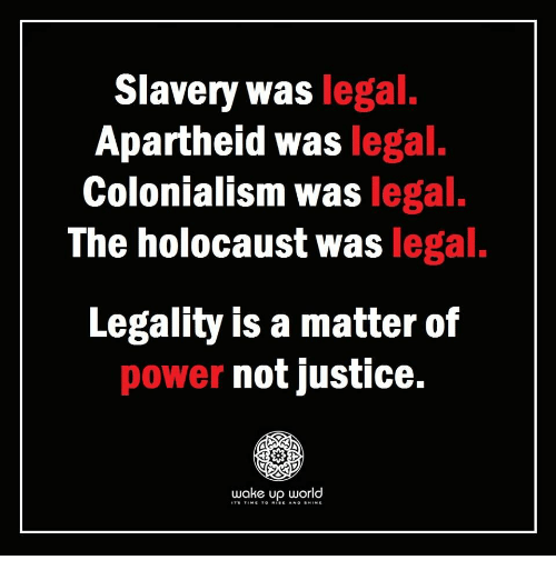 Apartheid: Slavery was legal  Apartheid was legal.  Colonialism was legal.  The holocaust was legal.  Legality is a matter of  power not justice.  wake up world