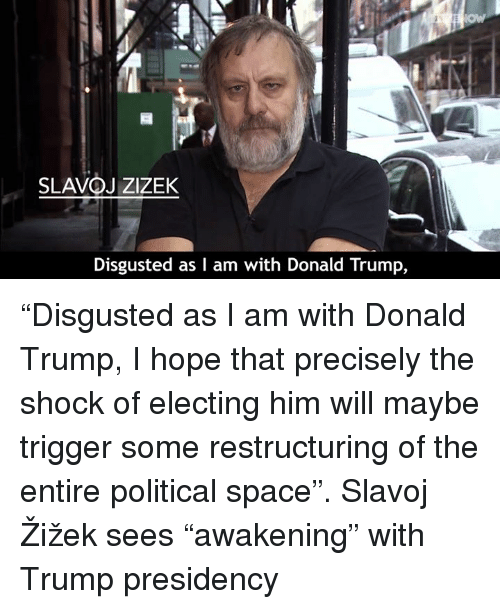 """The Shocked: SLAVOJZIZEK  Disgusted as I am with Donald Trump, """"Disgusted as I am with Donald Trump, I hope that precisely the shock of electing him will maybe trigger some restructuring of the entire political space"""".   Slavoj Žižek sees """"awakening"""" with Trump presidency"""