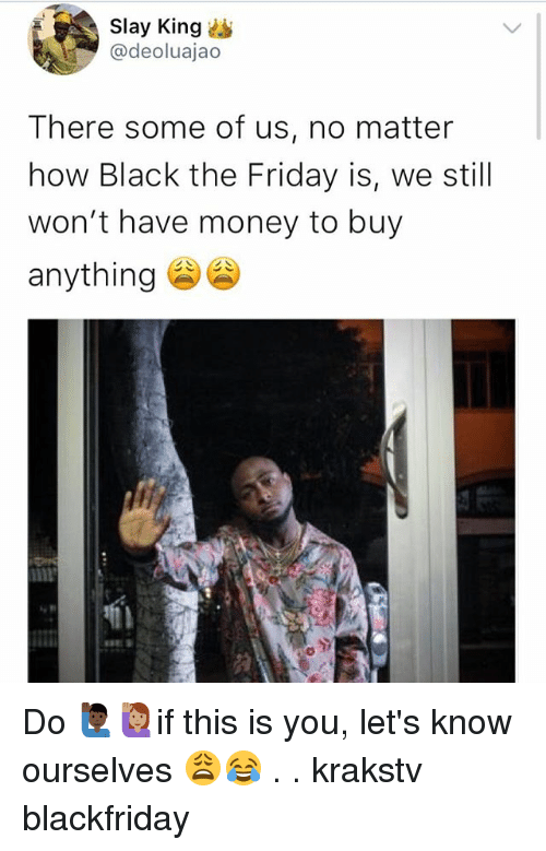 Friday, Memes, and Money: Slay King  @deoluajao  There some of us, no matter  how Black the Friday is, we still  won't have money to buy  anything Do 🙋🏿♂️🙋🏽if this is you, let's know ourselves 😩😂 . . krakstv blackfriday