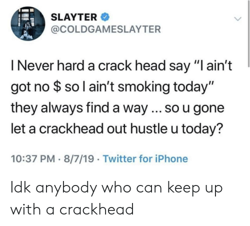 "hustle: SLAYTER  @COLDGAMESLAYTER  I Never hard a crack head say ""I ain't  got no $ so l ain't smoking today""  they always find a way ... so u gone  let a crackhead out hustle u today?  10:37 PM 8/7/19 Twitter for iPhone Idk anybody who can keep up with a crackhead"