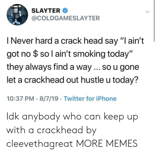 "hustle: SLAYTER  @COLDGAMESLAYTER  I Never hard a crack head say ""I ain't  got no $ so l ain't smoking today""  they always find a way ... so u gone  let a crackhead out hustle u today?  10:37 PM 8/7/19 Twitter for iPhone Idk anybody who can keep up with a crackhead by cleevethagreat MORE MEMES"