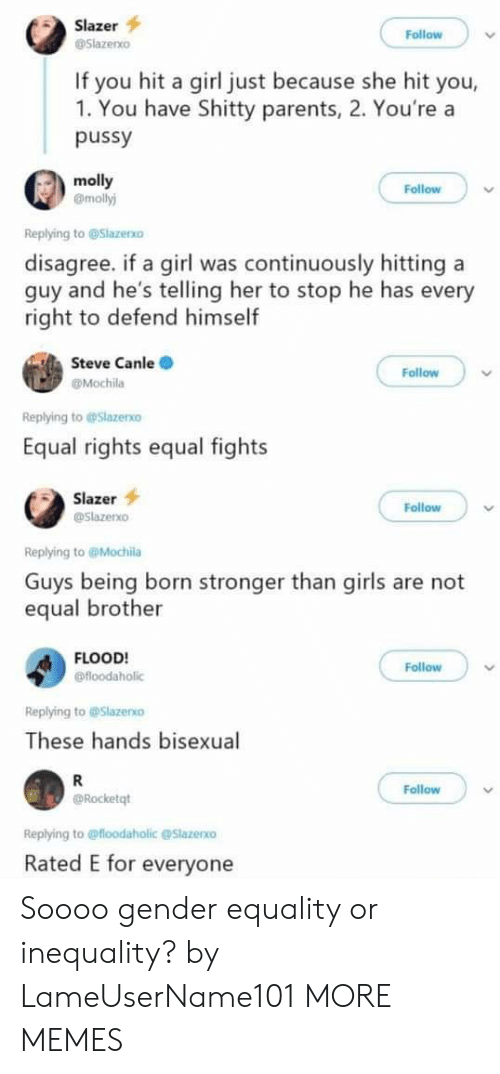 Bisexual: Slazer  Follow  Slazenxo  If you hit a girl just because she hit you,  1. You have Shitty parents, 2. You're a  pussy  molly  @molly)  Follow  Replying to @Slazerxo  disagree. if a girl was continuously hitting a  guy and he's telling her to stop he has every  right to defend himself  Steve Canle  Follow  @Mochila  Replying to@Slazexo  Equal rights equal fights  Slazer  Follow  @slazerxo  Replying to@Mochila  Guys being born stronger than girls are not  equal brother  FLOOD!  @floodaholic  Follow  Replying to @Slazerxo  These hands bisexual  R  Follow  Rocketqt  Replying to@floodaholic @Slazerxo  Rated E for everyone Soooo gender equality or inequality? by LameUserName101 MORE MEMES