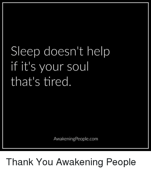 memes: Sleep doesn't help  if it's your soul  that's tired  AwakeningPeople.com Thank You Awakening People