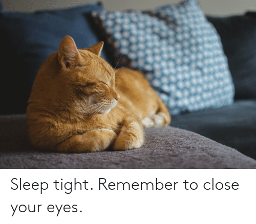 close your eyes: Sleep tight. Remember to close your eyes.