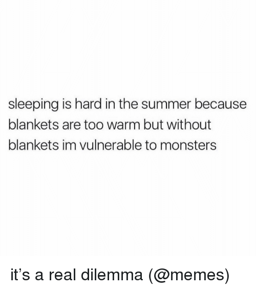 Memes, Summer, and Sleeping: sleeping is hard in the summer because  blankets are too warm but without  blankets im vulnerable to monsters it's a real dilemma (@memes)