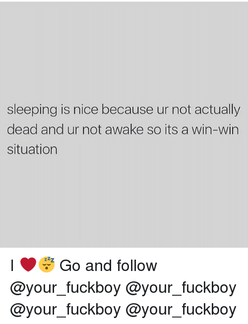 Fuckboy, Memes, and Sleeping: sleeping is nice because ur not actually  dead and ur not awake so its a win-win  situation I ❤️😴 Go and follow @your_fuckboy @your_fuckboy @your_fuckboy @your_fuckboy