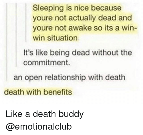 Funny, Death, and Sleeping: Sleeping is nice because  youre not actually dead and  youre not awake so its a win-  win situation  It's like being dead without the  commitment.  an open relationship with deatih  death with benefits Like a death buddy @emotionalclub