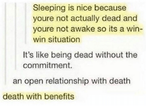 Dank, Death, and Sleeping: Sleeping is nice because  youre not actually dead and  youre not awake so its a win-  win situation  It's like being dead without the  commitment.  an open relationship with death  death with benefits