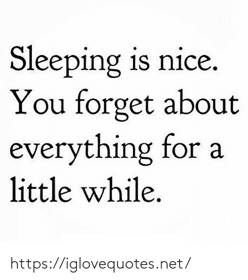 Is Nice: Sleeping is nice.  You forget about  everything for a  little while. https://iglovequotes.net/