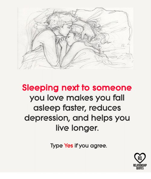 Fall, Love, and Memes: Sleeping next to someone  you love makes you fall  asleep faster, reduces  depression, and helps you  live longer.  Type Yes if you agree.  RO  QUOT