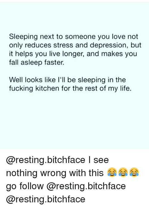 I See Nothing: Sleeping next to someone you love not  only reduces stress and depression, but  it helps you live longer, and makes you  fall asleep faster.  Well looks like I'll be sleeping in the  fucking kitchen for the rest of my life. @resting.bitchface I see nothing wrong with this 😂😂😂 go follow @resting.bitchface @resting.bitchface