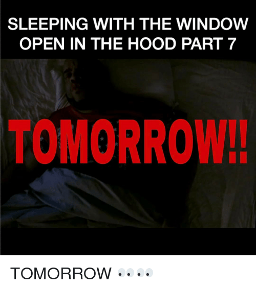 Memes, The Hood, and 🤖: SLEEPING WITH THE WINDOW  OPEN IN THE HOOD PART 7  TOMORROW. TOMORROW 👀👀