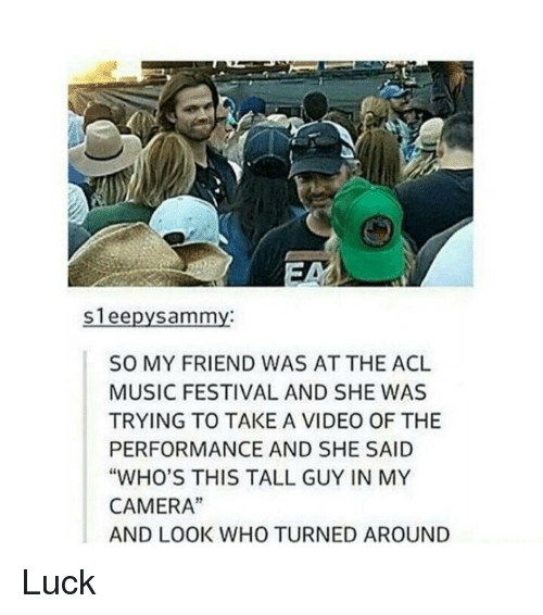 "acls: Sleepy Sammy:  SO MY FRIEND WAS AT THE ACL  MUSIC FESTIVAL AND SHE WAS  TRYING TO TAKE A VIDEO OF THE  PERFORMANCE AND SHE SAID  ""WHO'S THIS TALL GUY IN MY  CAMERA""  AND LOOK WHO TURNED AROUND Luck"