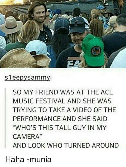 "acls: Sleepy Sammy  SO MY FRIEND WAS AT THE ACL  MUSIC FESTIVAL AND SHE WAS  TRYING TO TAKE A VIDEO OF THE  PERFORMANCE AND SHE SAID  ""WHO'S THIS TALL GUY IN MY  CAMERA""  AND LOOK WHO TURNED AROUND Haha -munia"