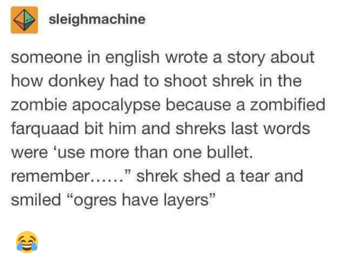 "zombie apocalypse: sleighmachine  someone in english wrote a story about  how donkey had to shoot shrek in the  zombie apocalypse because a zombified  farquaad bit him and shreks last words  were 'use more than one bullet.  remember....."" shrek shed a tear and  smiled ""ogres have layers"" 😂"