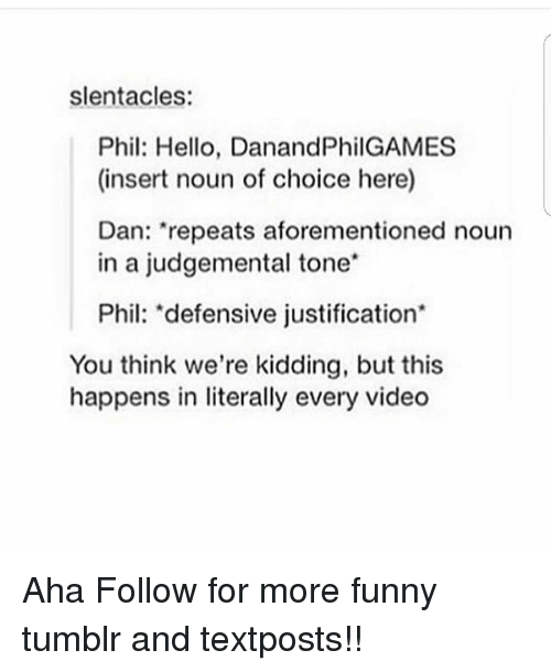 """Funny, Hello, and Memes: slentacles:  Phil: Hello, DanandPhilGAMES  (insert noun of choice here)  Dan: """"repeats aforementioned noun  in a judgemental tone*  Phil: """"defensive justification*  You think we're kidding, but this  happens in literally every video Aha Follow for more funny tumblr and textposts!!"""