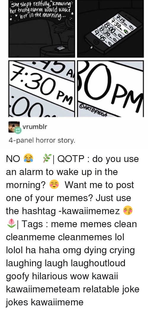 Haha Omg: slept knowing?  hur alarm would wakt  nur in the morning  vrumblr  4-panel horror story. NO 😂 ✿ 🌿| QOTP : do you use an alarm to wake up in the morning? ☺️ ✿ Want me to post one of your memes? Just use the hashtag -kawaiimemez 😚 ✿ 🌷| Tags : meme memes clean cleanmeme cleanmemes lol lolol ha haha omg dying crying laughing laugh laughoutloud goofy hilarious wow kawaii kawaiimemeteam relatable joke jokes kawaiimeme