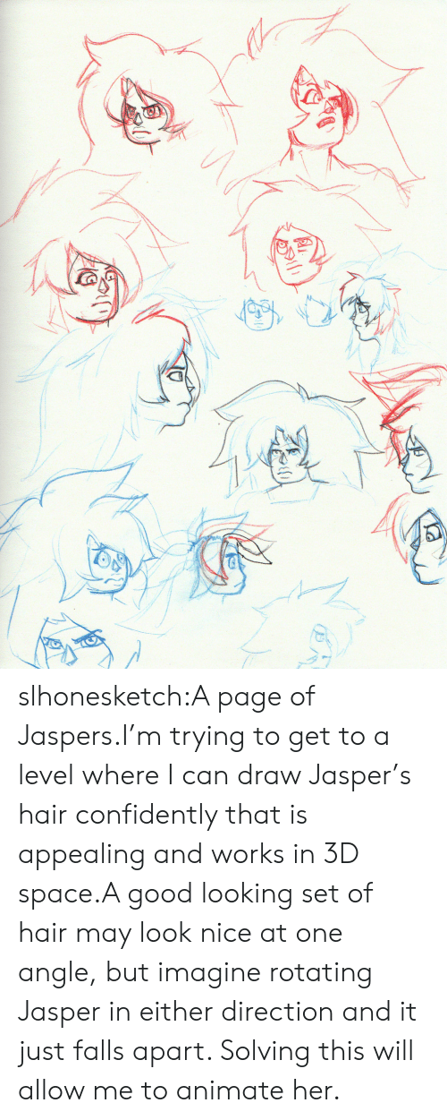 animate: slhonesketch:A page of Jaspers.I'm trying to get to a level where I can draw Jasper's hair confidently that is appealing and works in 3D space.A good looking set of hair may look nice at one angle, but imagine rotating Jasper in either direction and it just falls apart. Solving this will allow me to animate her.