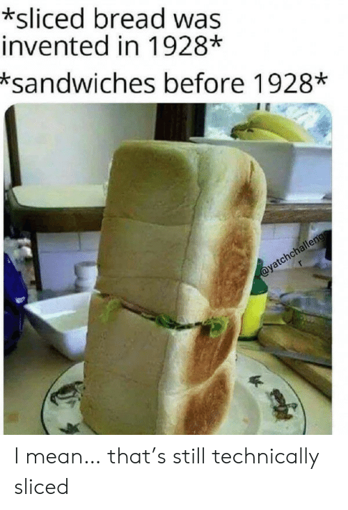 sandwiches: *sliced bread was  invented in 1928*  *sandwiches before 1928*  @yatchchalleng I mean… that's still technically sliced