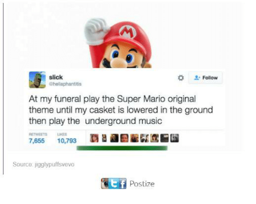 Dank, Music, and Slick: slick  Chellaphantitis  Follow  At my funeral play the Super Mario original  theme until my casket is lowered in the ground  then play the underground music  ETWEETSLIES  覇  Ef  7,655 10,793  Source jigglypuffsvevo  Postize