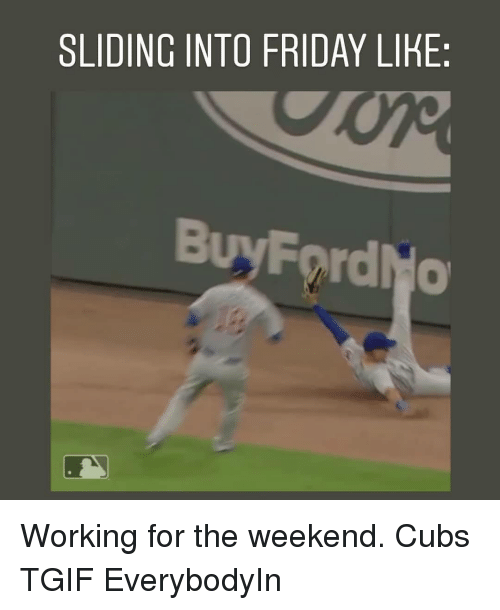 working for the weekend: SLIDING INTO FRIDAY LIKE:  BuyFordNo  0 Working for the weekend. Cubs TGIF EverybodyIn