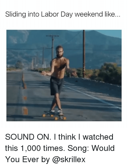 Skrillex, Labor Day, and Girl Memes: Sliding into Labor Day weekend like... SOUND ON. I think I watched this 1,000 times. Song: Would You Ever by @skrillex