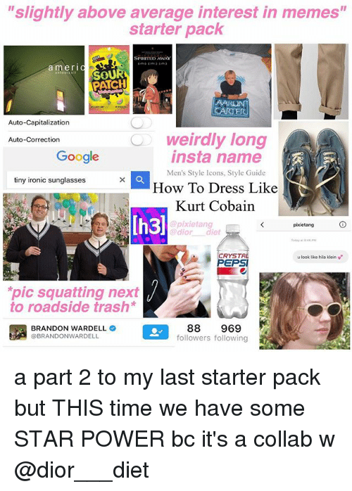 "Capitalization: ""slightly above average interest in memes""  starter pack  SPIRITED AWAY  amerIC  mOU  PATCH  Auto-Capitalization  weirdly long  insta name  Auto-Correction  Google  Men's Style Icons, Style Guide  tiny ironic sunglasses  How To Dress Like  Kurt Cobain  Ih3)  pixietang  @pixietang  @dior diet  oday at 4  CRYSTA  PEPSI  u look like hila klein v  pic squatting next  to roadside trash*  BRANDON WARDELL  @BRANDONWARDELL  88 969  followers following a part 2 to my last starter pack but THIS time we have some STAR POWER bc it's a collab w @dior___diet"