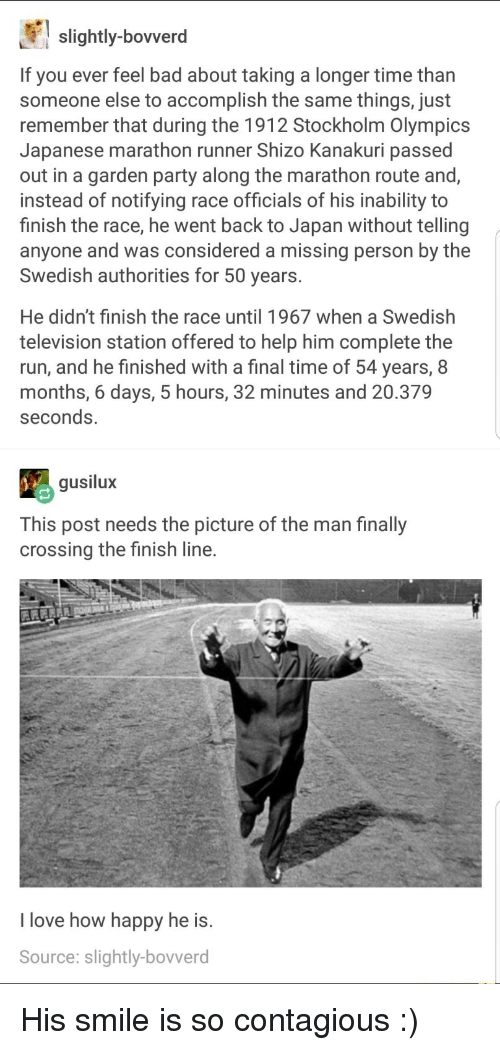 Bad, Finish Line, and Love: slightly-bovverd  If you ever feel bad about taking a longer time than  someone else to accomplish the same things, just  remember that during the 1912 Stockholm Olympics  Japanese marathon runner Shizo Kanakuri passed  out in a garden party along the marathon route and,  instead of notifying race officials of his inability to  finish the race, he went back to Japan without telling  anyone and was considered a missing person by the  Swedish authorities for 50 years.  He didn't finish the race until 1967 when a Swedish  television station offered to help him complete the  run, and he finished with a final time of 54 years, 8  months, 6 days, 5 hours, 32 minutes and 20.379  seconds.  gusilux  This post needs the picture of the man finally  crossing the finish line.  I love how happy he is.  Source: slightly-bovverd <p>His smile is so contagious :)</p>