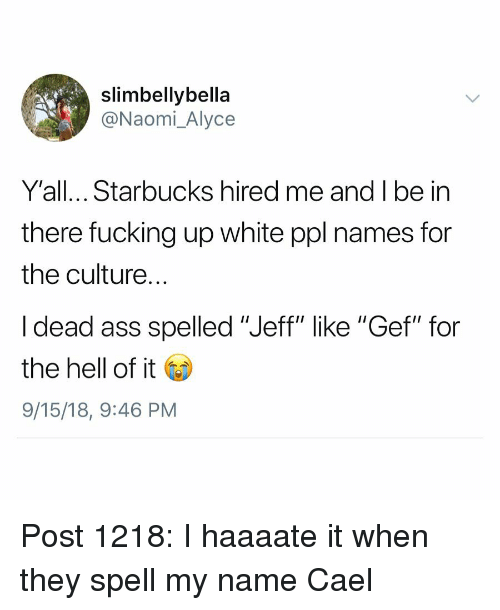 """Ass, Fucking, and Memes: slimbellybella  @Naomi_Alyce  Y'all... Starbucks hired me and I be in  there fucking up white ppl names for  the culture.  I dead ass spelled """"Jeff"""" like """"Gef"""" for  the hell of it Go  9/15/18, 9:46 PM Post 1218: I haaaate it when they spell my name Cael"""