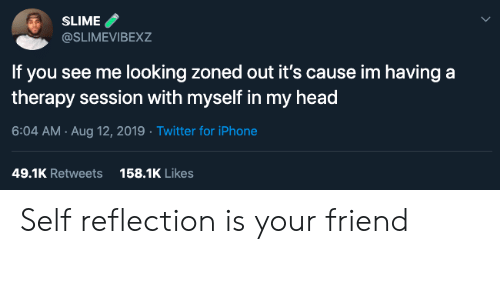 Zoned Out: SLIME  @SLIMEVIBEXZ  If you see me looking zoned out it's cause im having a  therapy session with myself in my head  6:04 AM Aug 12, 2019 Twitter for iPhone  158.1K Likes  49.1K Retweets Self reflection is your friend