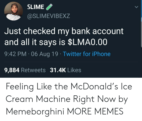 bank account: SLIME  @SLIMEVIBEXZ  Just checked my bank account  and all it says is $LMA0.00  9:42 PM 06 Aug 19 Twitter for iPhone  9,884 Retweets 31.4K Likes Feeling Like the McDonald's Ice Cream Machine Right Now by Memeborghini MORE MEMES