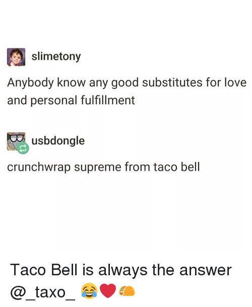 Funny, Love, and Supreme: slimetony  Anybody know any good substitutes for love  and personal fulfillment  usbdongle  crunchwrap supreme from taco bell Taco Bell is always the answer @_taxo_ 😂❤️🌮