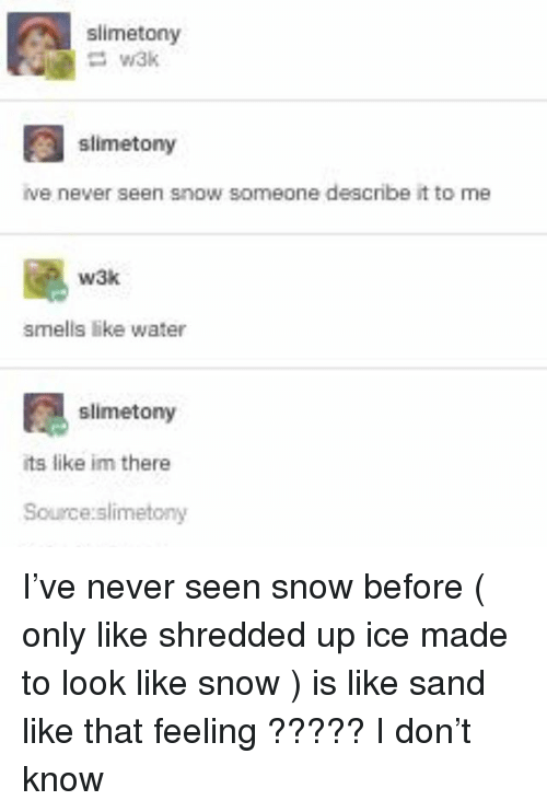 Im There: slimetony  slimetony  ve never seen snow someone describe it to me  颶  w3k  smells like water  slimetony  its like im there  Source:slimetony I've never seen snow before ( only like shredded up ice made to look like snow ) is like sand like that feeling ????? I don't know