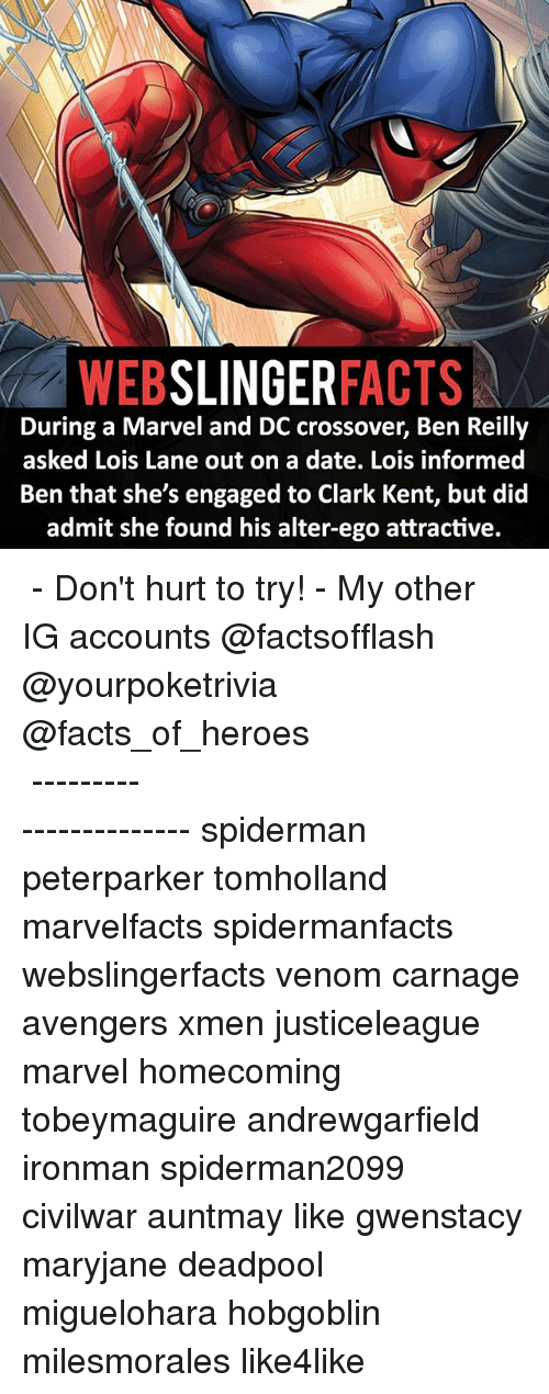 alter egos: SLINGER  FACTS  During a Marvel and DC crossover, Ben Reilly  asked Lois Lane out on a date. Lois informed  Ben that she's engaged to Clark Kent, but did  admit she found his alter-ego attractive. ▲▲ - Don't hurt to try! - My other IG accounts @factsofflash @yourpoketrivia @facts_of_heroes ⠀⠀⠀⠀⠀⠀⠀⠀⠀⠀⠀⠀⠀⠀⠀⠀⠀⠀⠀⠀⠀⠀⠀⠀⠀⠀⠀⠀⠀⠀⠀⠀⠀⠀⠀⠀ ⠀⠀----------------------- spiderman peterparker tomholland marvelfacts spidermanfacts webslingerfacts venom carnage avengers xmen justiceleague marvel homecoming tobeymaguire andrewgarfield ironman spiderman2099 civilwar auntmay like gwenstacy maryjane deadpool miguelohara hobgoblin milesmorales like4like