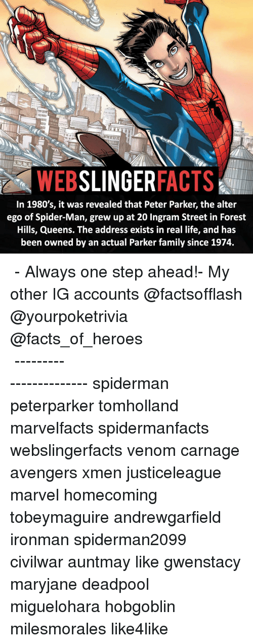 alter egos: SLINGER  FACTS  WEB  In 1980's, it was revealed that Peter Parker, the alter  ego of Spider-Man, grew up at 20 Ingram Street in Forest  Hills, Queens. The address exists in real life, and has  been owned by an actual Parker family since 1974. ▲▲ - Always one step ahead!- My other IG accounts @factsofflash @yourpoketrivia @facts_of_heroes ⠀⠀⠀⠀⠀⠀⠀⠀⠀⠀⠀⠀⠀⠀⠀⠀⠀⠀⠀⠀⠀⠀⠀⠀⠀⠀⠀⠀⠀⠀⠀⠀⠀⠀⠀⠀ ⠀⠀----------------------- spiderman peterparker tomholland marvelfacts spidermanfacts webslingerfacts venom carnage avengers xmen justiceleague marvel homecoming tobeymaguire andrewgarfield ironman spiderman2099 civilwar auntmay like gwenstacy maryjane deadpool miguelohara hobgoblin milesmorales like4like