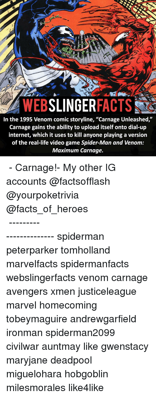 "Facts, Internet, and Life: SLINGER  FACTS  WEB  In the 1995 Venom comic storyline, ""Carnage Unleashed,""  Carnage gains the ability to upload itself onto dial-up  internet, which it uses to kill anyone playing a version  of the real-life video game Spider-Man and Venom:  Maximum Carnage. ▲▲ - Carnage!- My other IG accounts @factsofflash @yourpoketrivia @facts_of_heroes ⠀⠀⠀⠀⠀⠀⠀⠀⠀⠀⠀⠀⠀⠀⠀⠀⠀⠀⠀⠀⠀⠀⠀⠀⠀⠀⠀⠀⠀⠀⠀⠀⠀⠀⠀⠀ ⠀⠀----------------------- spiderman peterparker tomholland marvelfacts spidermanfacts webslingerfacts venom carnage avengers xmen justiceleague marvel homecoming tobeymaguire andrewgarfield ironman spiderman2099 civilwar auntmay like gwenstacy maryjane deadpool miguelohara hobgoblin milesmorales like4like"