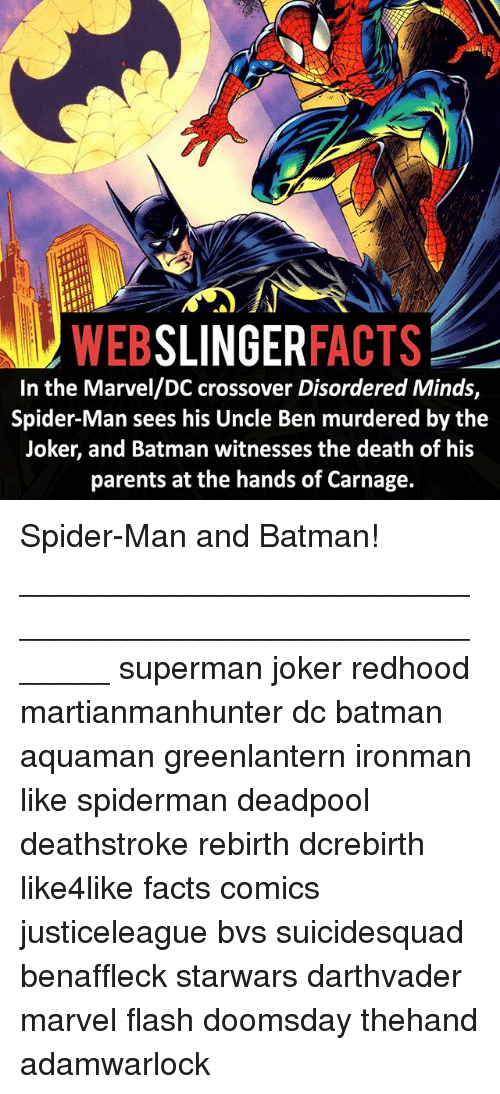 Batman, Facts, and Joker: SLINGER  FACTS  WEB  In the Marvel/DC crossover Disordered Minds,  Spider-Man sees his Uncle Ben murdered by the  Joker, and Batman witnesses the death of his  parents at the hands of Carnage. Spider-Man and Batman! ⠀_______________________________________________________ superman joker redhood martianmanhunter dc batman aquaman greenlantern ironman like spiderman deadpool deathstroke rebirth dcrebirth like4like facts comics justiceleague bvs suicidesquad benaffleck starwars darthvader marvel flash doomsday thehand adamwarlock