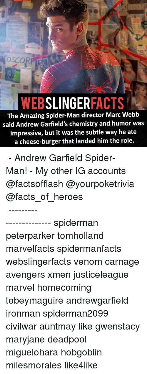 Andrew Garfield: SLINGER  FACTS  WEB  The Amazing Spider-Man director Marc Webb  said Andrew Garfield's chemistry and humor was  impressive, but it was the subtle way he ate  a cheese-burger that landed him the role. ▲▲ - Andrew Garfield Spider-Man! - My other IG accounts @factsofflash @yourpoketrivia @facts_of_heroes ⠀⠀⠀⠀⠀⠀⠀⠀⠀⠀⠀⠀⠀⠀⠀⠀⠀⠀⠀⠀⠀⠀⠀⠀⠀⠀⠀⠀⠀⠀⠀⠀⠀⠀⠀⠀ ⠀⠀----------------------- spiderman peterparker tomholland marvelfacts spidermanfacts webslingerfacts venom carnage avengers xmen justiceleague marvel homecoming tobeymaguire andrewgarfield ironman spiderman2099 civilwar auntmay like gwenstacy maryjane deadpool miguelohara hobgoblin milesmorales like4like