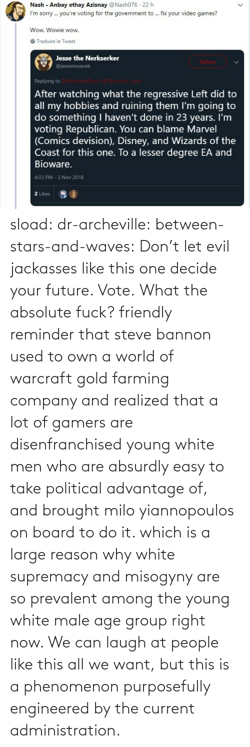 dont: sload: dr-archeville:  between-stars-and-waves: Don't let evil jackasses like this one decide your future. Vote.  What the absolute fuck?   friendly reminder that steve bannon used to own a world of warcraft gold farming company and realized that a lot of gamers are disenfranchised young white men who are absurdly easy to take political advantage of, and brought milo yiannopoulos on board to do it. which is a large reason why white supremacy and misogyny are so prevalent among the young white male age group right now. We can laugh at people like this all we want, but this is a phenomenon purposefully engineered by the current administration.
