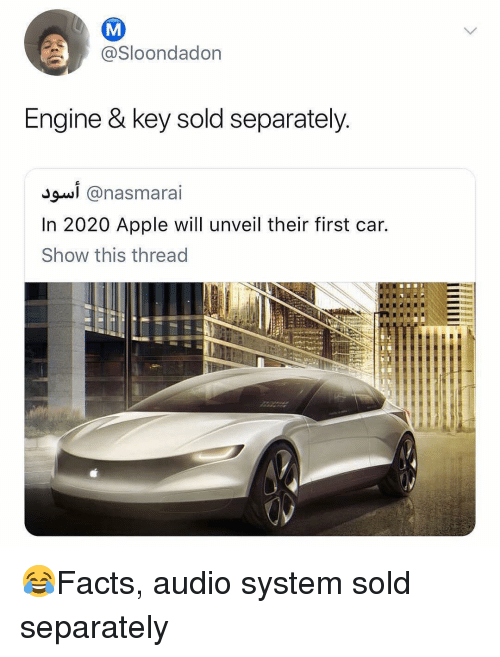Apple, Memes, and Audio: @Sloondadon  Engine & key sold separately  In 2020 Apple will unveil their first car.  Show this thread 😂Facts, audio system sold separately