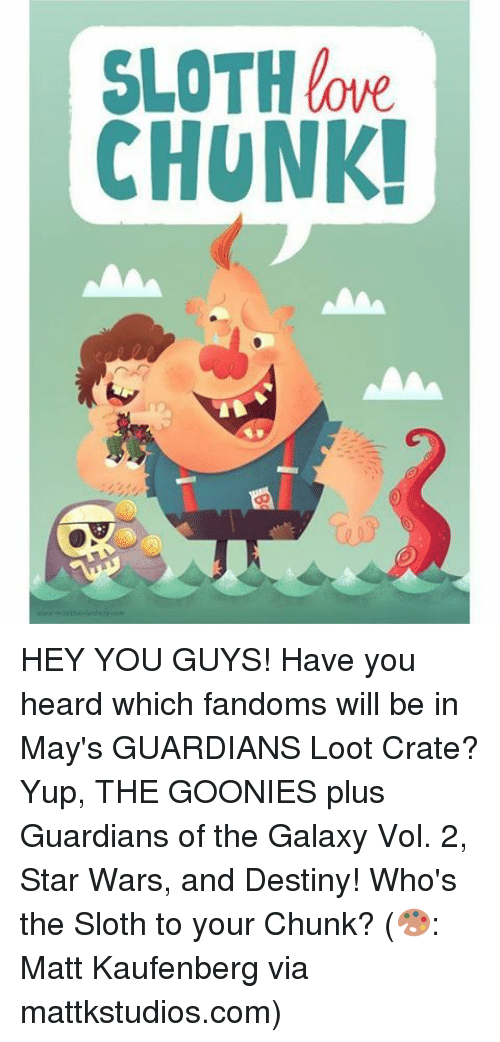 goonies: SLOTH love  CHUNK! HEY YOU GUYS! Have you heard which fandoms will be in May's GUARDIANS Loot Crate? Yup, THE GOONIES plus Guardians of the Galaxy Vol. 2, Star Wars, and Destiny! Who's the Sloth to your Chunk? (🎨: Matt Kaufenberg via mattkstudios.com)