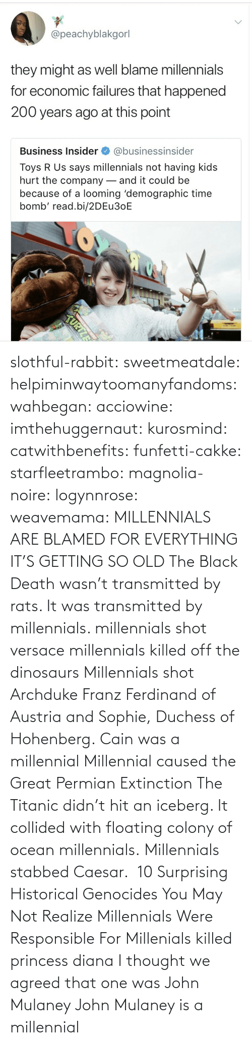 Historical: slothful-rabbit: sweetmeatdale:  helpiminwaytoomanyfandoms:   wahbegan:  acciowine:  imthehuggernaut:  kurosmind:   catwithbenefits:  funfetti-cakke:  starfleetrambo:  magnolia-noire:  logynnrose:  weavemama:  MILLENNIALS ARE BLAMED FOR EVERYTHING IT'S GETTING SO OLD  The Black Death wasn't transmitted by rats. It was transmitted by millennials.    millennials shot versace   millennials killed off the dinosaurs    Millennials shot Archduke Franz Ferdinand of Austria and Sophie, Duchess of Hohenberg.   Cain was a millennial  Millennial caused the Great Permian Extinction   The Titanic didn't hit an iceberg. It collided with floating colony of ocean millennials.  Millennials stabbed Caesar.   10 Surprising Historical Genocides You May Not Realize Millennials Were Responsible For    Millenials killed princess diana    I thought we agreed that one was John Mulaney     John Mulaney is a millennial