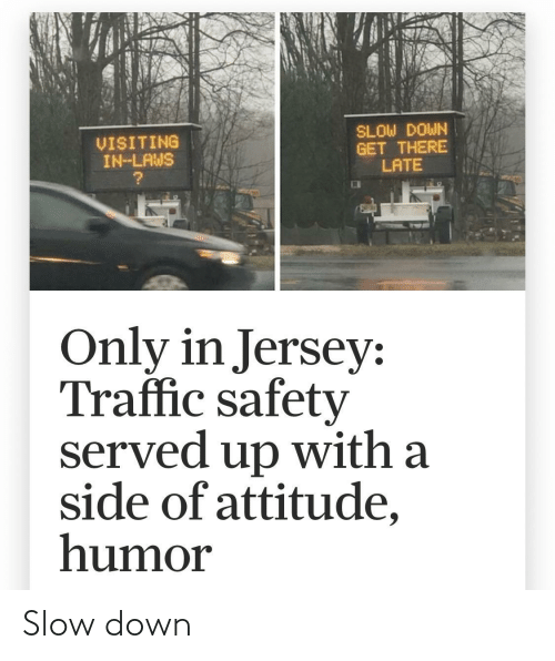 served: SLOW DOWN  GET THERE  LATE  VISITING  IN-LAWS  Only in Jersey:  Traffic safety  served up with a  side of attitude,  humor Slow down