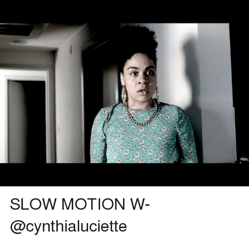 Memes, Slow Motion, and 🤖: SLOW MOTION W- @cynthialuciette