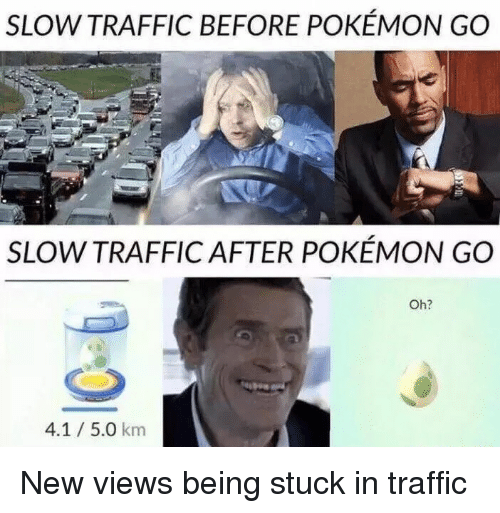 Funny, Pokemon, and Traffic: SLOW TRAFFIC BEFORE POKEMON GO  SLOW TRAFFIC AFTER POKEMON GO  Oh?  4.1 5.0 km New views being stuck in traffic