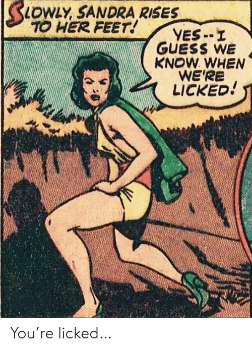 Know When: SLOWLY SANDRA RISES  TO HER FEET!  YES-I  GUESS WE  KNOW WHEN  WE'RE  LICKED! You're licked…