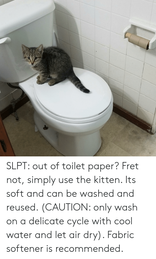 cool water: SLPT: out of toilet paper? Fret not, simply use the kitten. Its soft and can be washed and reused. (CAUTION: only wash on a delicate cycle with cool water and let air dry). Fabric softener is recommended.