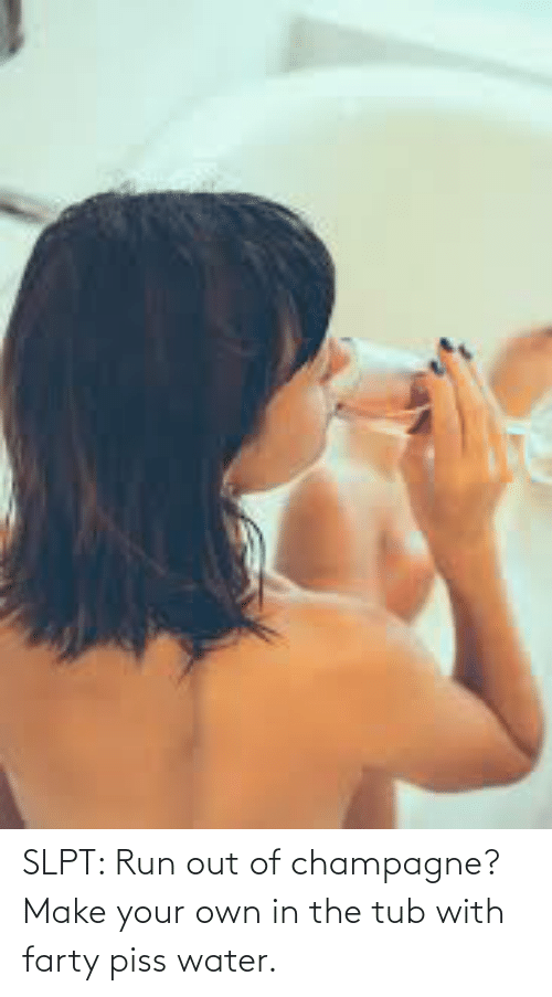 make your own: SLPT: Run out of champagne? Make your own in the tub with farty piss water.